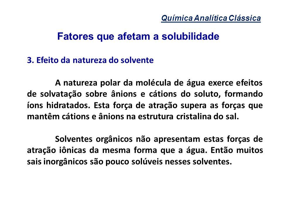Química Analítica Clássica Fatores que afetam a solubilidade 3. Efeito da natureza do solvente A natureza polar da molécula de água exerce efeitos de