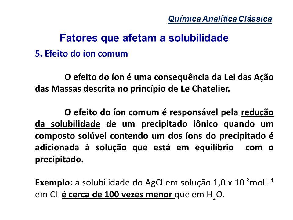 Química Analítica Clássica Fatores que afetam a solubilidade 5. Efeito do íon comum O efeito do íon é uma consequência da Lei das Ação das Massas desc