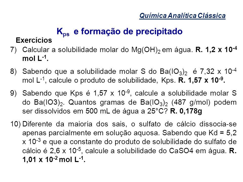Química Analítica Clássica K ps e formação de precipitado Exercícios 7)Calcular a solubilidade molar do Mg(OH) 2 em água. R. 1,2 x 10 -4 mol L -1. 8)S