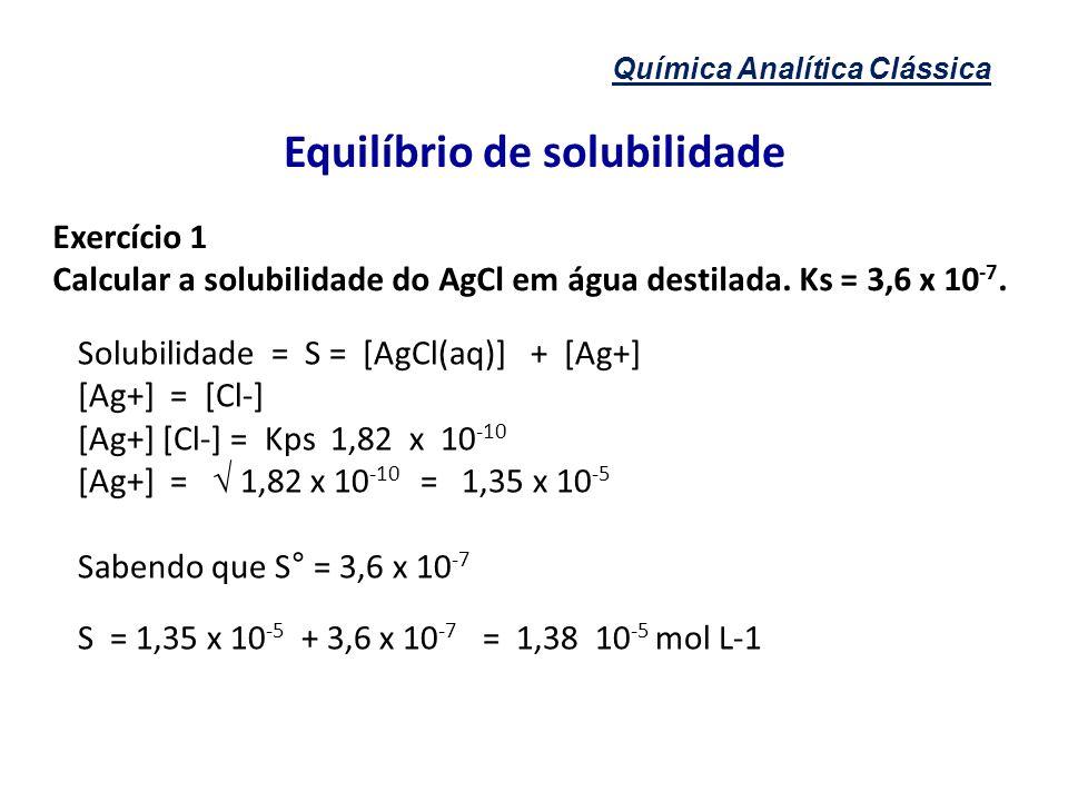 Química Analítica Clássica Equilíbrio de solubilidade Exercício 1 Calcular a solubilidade do AgCl em água destilada. Ks = 3,6 x 10 -7. Solubilidade =
