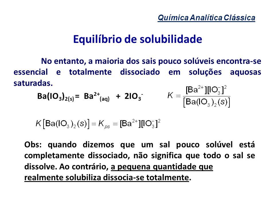Química Analítica Clássica Equilíbrio de solubilidade No entanto, a maioria dos sais pouco solúveis encontra-se essencial e totalmente dissociado em s