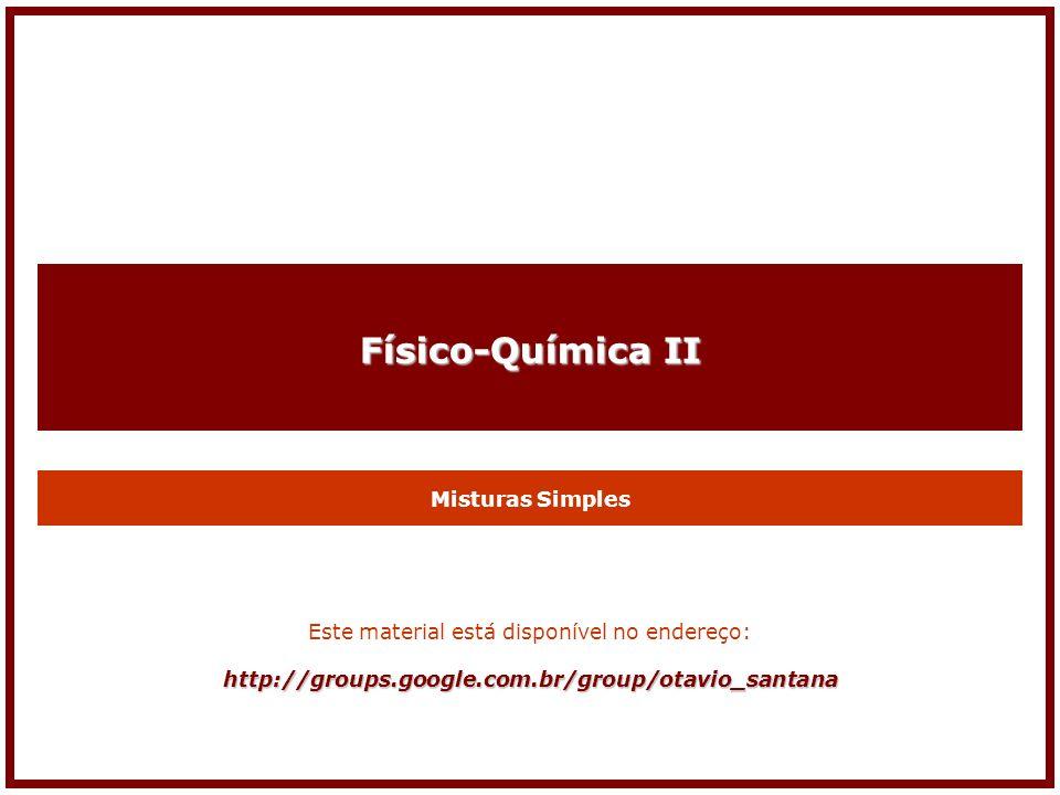 Físico-Química II Misturas Simples Este material está disponível no endereço:http://groups.google.com.br/group/otavio_santana