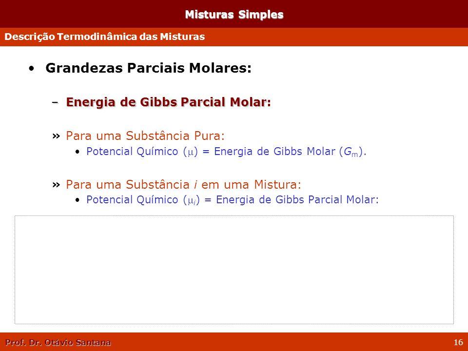 Prof. Dr. Otávio Santana 16 Misturas Simples Grandezas Parciais Molares: –Energia de Gibbs Parcial Molar –Energia de Gibbs Parcial Molar: »Para uma Su