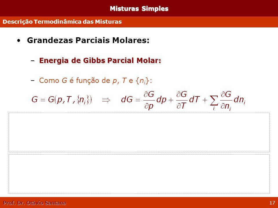Prof. Dr. Otávio Santana 17 Misturas Simples Grandezas Parciais Molares: –Energia de Gibbs Parcial Molar: –Como G é função de p, T e {n i }: –Vimos an