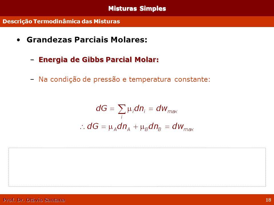 Prof. Dr. Otávio Santana 18 Misturas Simples Grandezas Parciais Molares: –Energia de Gibbs Parcial Molar: –Na condição de pressão e temperatura consta