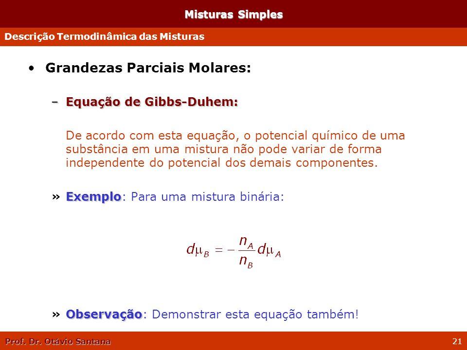 Prof. Dr. Otávio Santana 21 Misturas Simples Grandezas Parciais Molares: –Equação de Gibbs-Duhem: De acordo com esta equação, o potencial químico de u