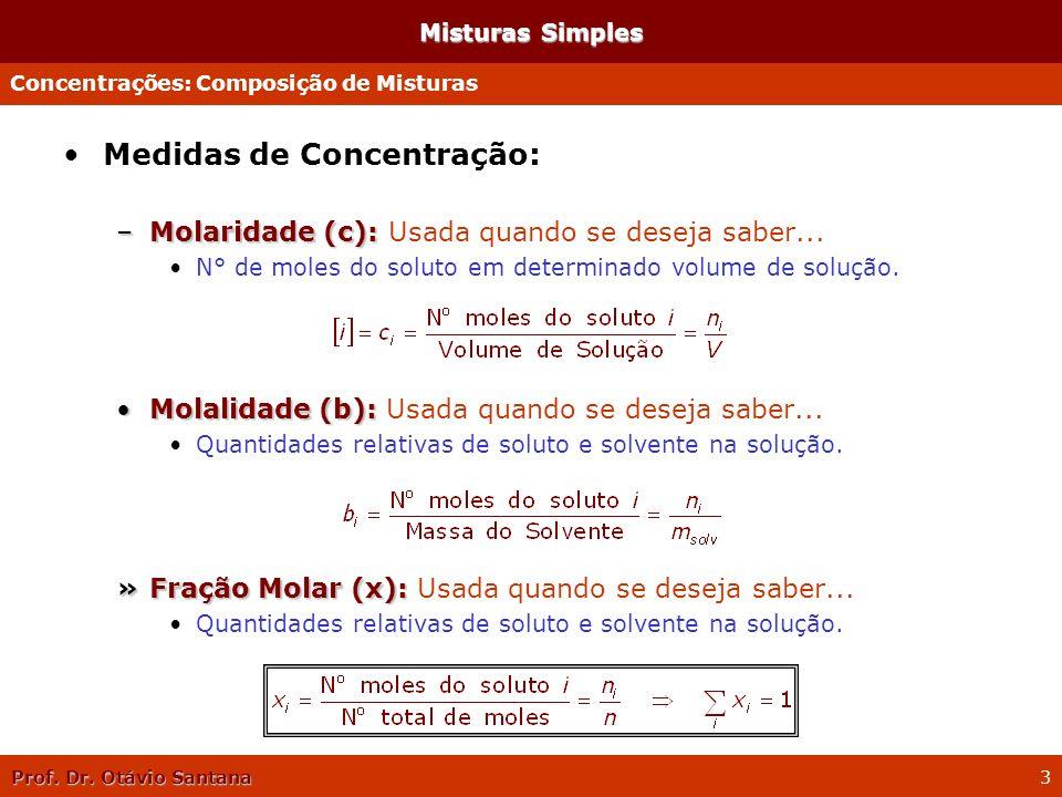 Prof. Dr. Otávio Santana 3 Misturas Simples Medidas de Concentração: –Molaridade (c): –Molaridade (c): Usada quando se deseja saber... N° de moles do