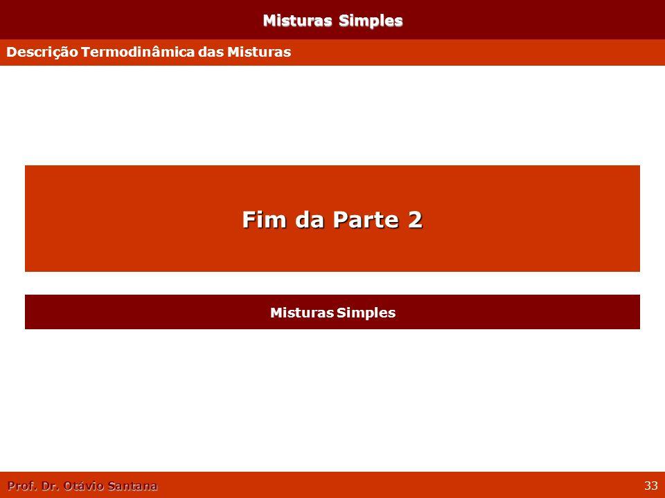 Prof. Dr. Otávio Santana 33 Misturas Simples Descrição Termodinâmica das Misturas Fim da Parte 2 Misturas Simples