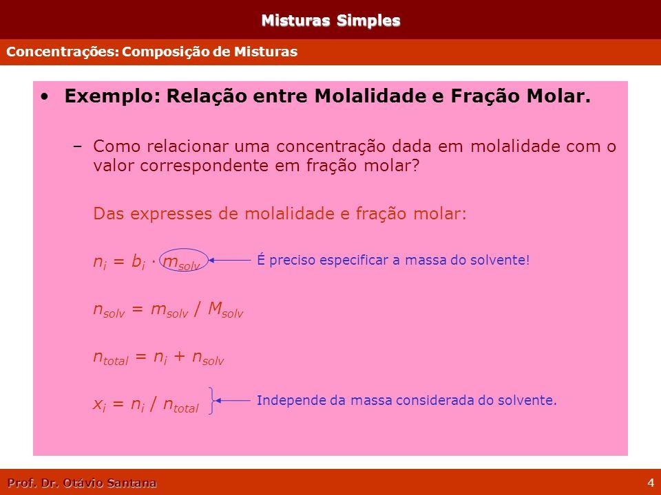 Prof. Dr. Otávio Santana 4 Misturas Simples Exemplo: Relação entre Molalidade e Fração Molar. –Como relacionar uma concentração dada em molalidade com