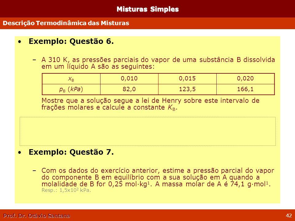 Prof. Dr. Otávio Santana 42 Misturas Simples Exemplo: Questão 6. –A 310 K, as pressões parciais do vapor de uma substância B dissolvida em um líquido