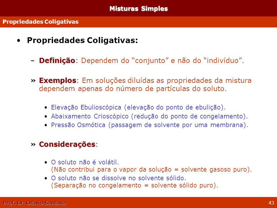 Prof. Dr. Otávio Santana 43 Propriedades Coligativas: –Definição –Definição: Dependem do conjunto e não do indivíduo. Exemplos »Exemplos: Em soluções