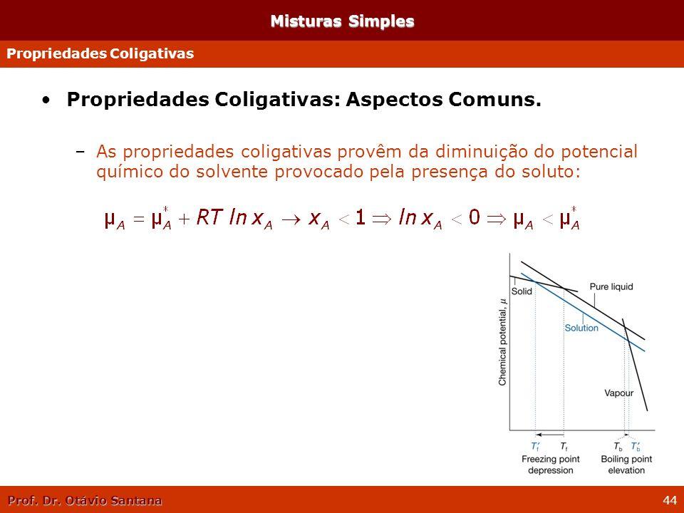 Prof. Dr. Otávio Santana 44 Propriedades Coligativas: Aspectos Comuns. –As propriedades coligativas provêm da diminuição do potencial químico do solve