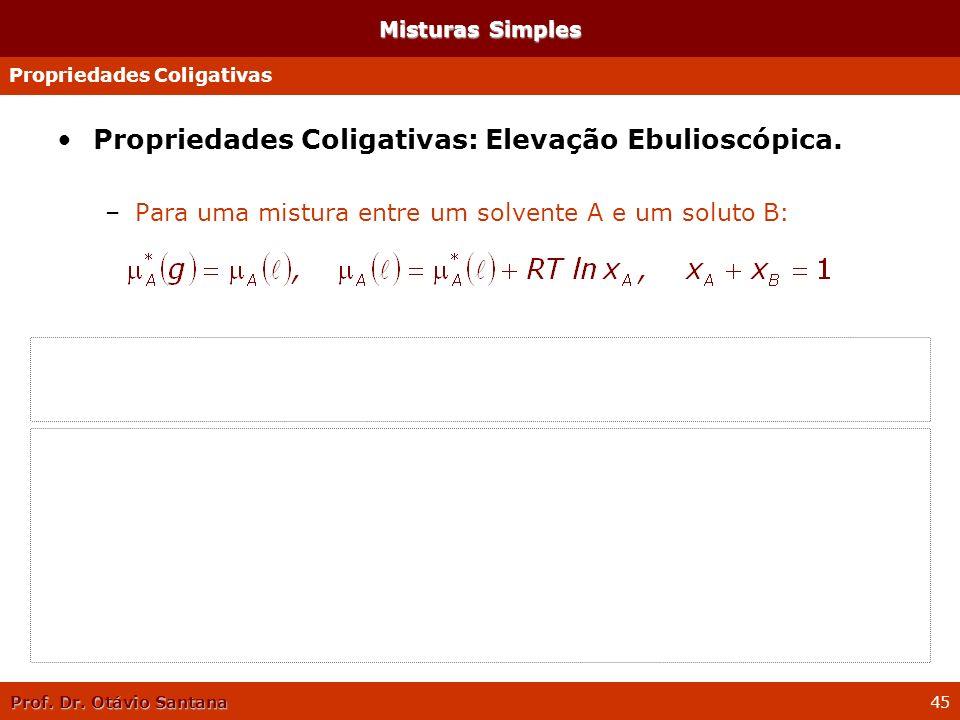 Prof. Dr. Otávio Santana 45 Propriedades Coligativas: Elevação Ebulioscópica. –Para uma mistura entre um solvente A e um soluto B: –Como: –Tem-se: Mis