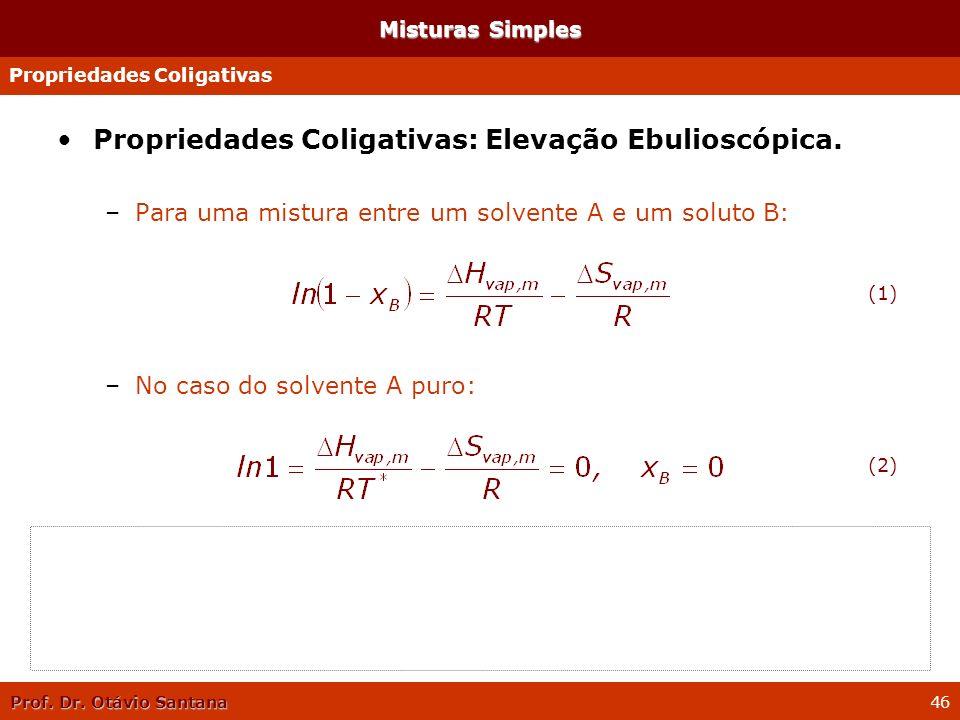 Prof. Dr. Otávio Santana 46 Propriedades Coligativas: Elevação Ebulioscópica. –Para uma mistura entre um solvente A e um soluto B: –No caso do solvent