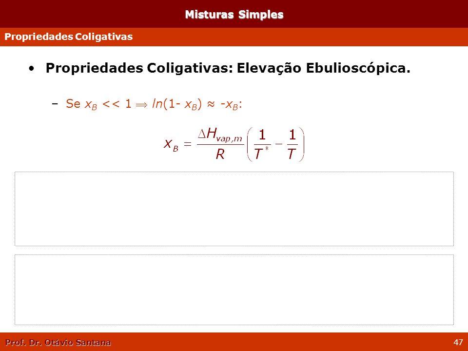Prof. Dr. Otávio Santana 47 Propriedades Coligativas: Elevação Ebulioscópica. –Se x B << 1 ln(1- x B ) -x B : –Assumindo que T T * : Misturas Simples