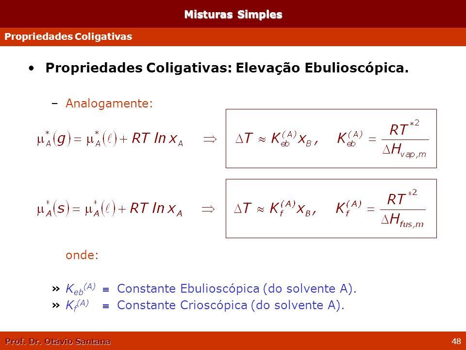 Prof. Dr. Otávio Santana 48 Propriedades Coligativas: Elevação Ebulioscópica. –Analogamente: onde: »K eb (A) f Constante Ebulioscópica (do solvente A)