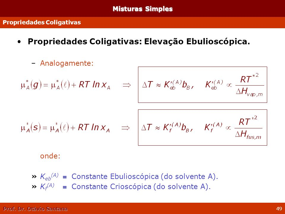 Prof. Dr. Otávio Santana 49 Propriedades Coligativas: Elevação Ebulioscópica. –Analogamente: onde: »K eb (A) f Constante Ebulioscópica (do solvente A)