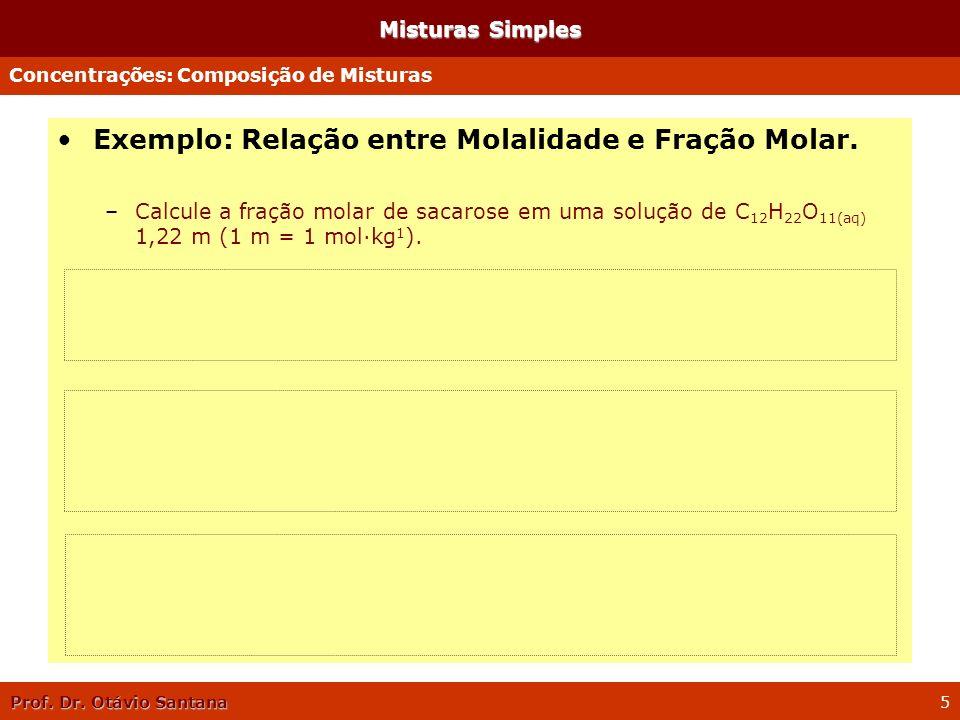 Prof. Dr. Otávio Santana 5 Misturas Simples Exemplo: Relação entre Molalidade e Fração Molar. –Calcule a fração molar de sacarose em uma solução de C