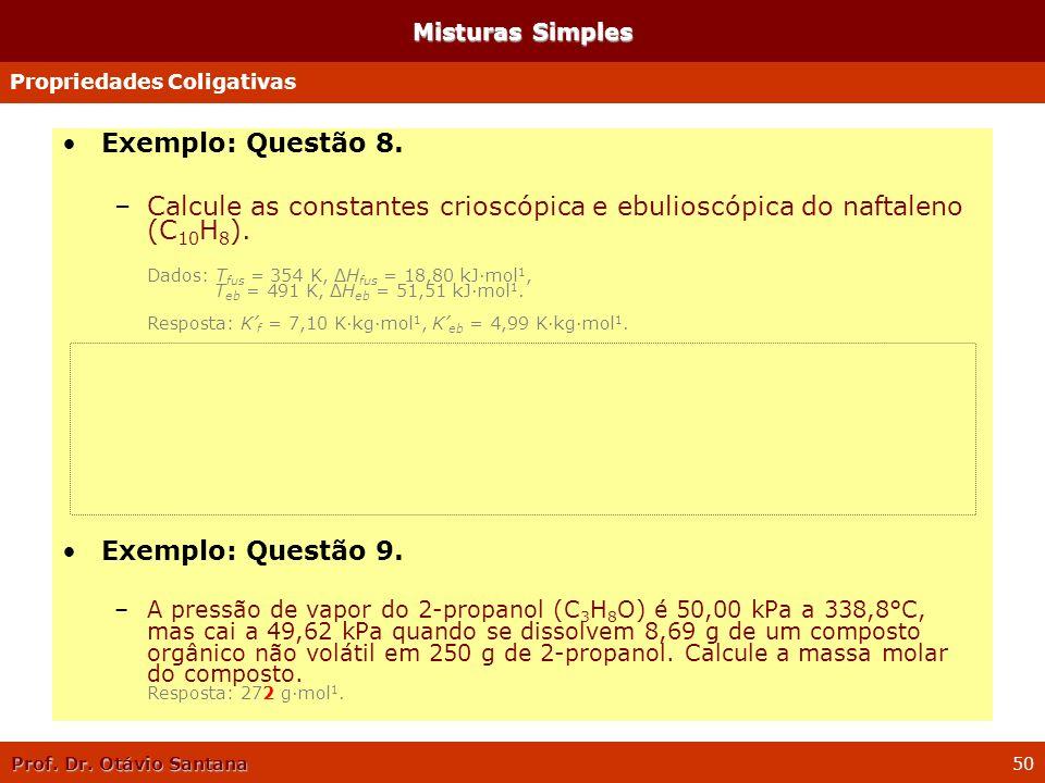 Prof. Dr. Otávio Santana 50 Misturas Simples Exemplo: Questão 8. –Calcule as constantes crioscópica e ebulioscópica do naftaleno (C 10 H 8 ). Dados: T