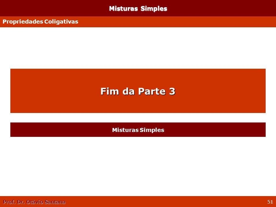 Prof. Dr. Otávio Santana 51 Misturas Simples Propriedades Coligativas Fim da Parte 3 Misturas Simples