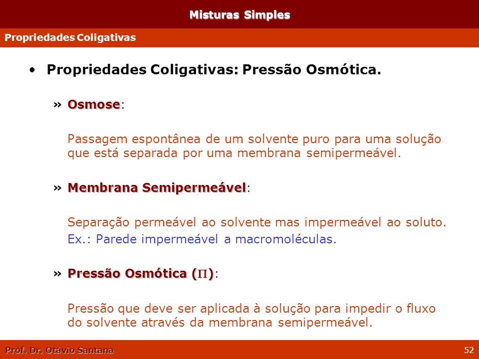 Prof. Dr. Otávio Santana 52 Propriedades Coligativas: Pressão Osmótica. Osmose »Osmose: Passagem espontânea de um solvente puro para uma solução que e