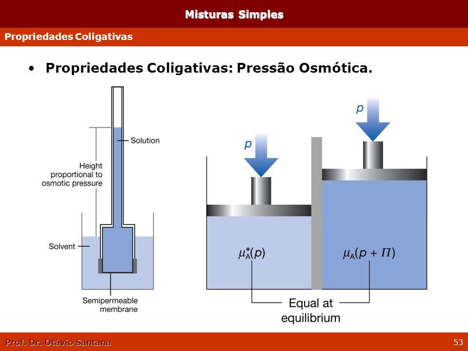 Prof. Dr. Otávio Santana 53 Propriedades Coligativas: Pressão Osmótica. Misturas Simples Propriedades Coligativas