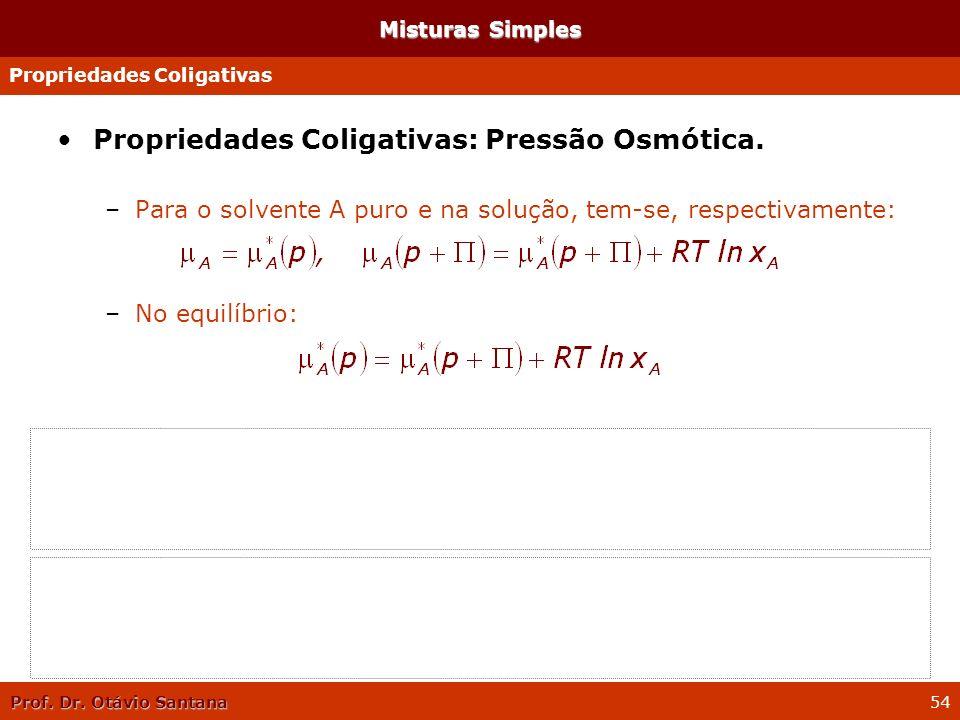 Prof. Dr. Otávio Santana 54 Propriedades Coligativas: Pressão Osmótica. –Para o solvente A puro e na solução, tem-se, respectivamente: –No equilíbrio: