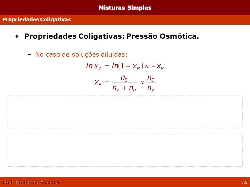 Prof. Dr. Otávio Santana 55 Propriedades Coligativas: Pressão Osmótica. –No caso de soluções diluídas: –Portanto, pode-se escrever: –Como n A V m é o
