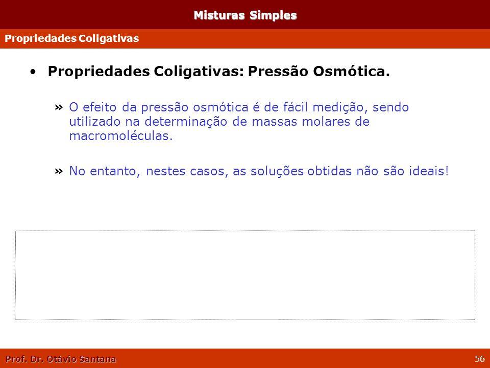 Prof. Dr. Otávio Santana 56 Propriedades Coligativas: Pressão Osmótica. »O efeito da pressão osmótica é de fácil medição, sendo utilizado na determina