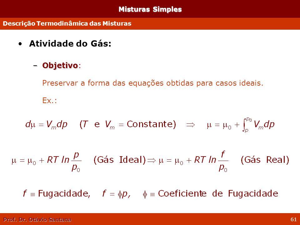 Prof. Dr. Otávio Santana 61 Misturas Simples Atividade do Gás: –Objetivo –Objetivo: Preservar a forma das equações obtidas para casos ideais. Ex.: Des