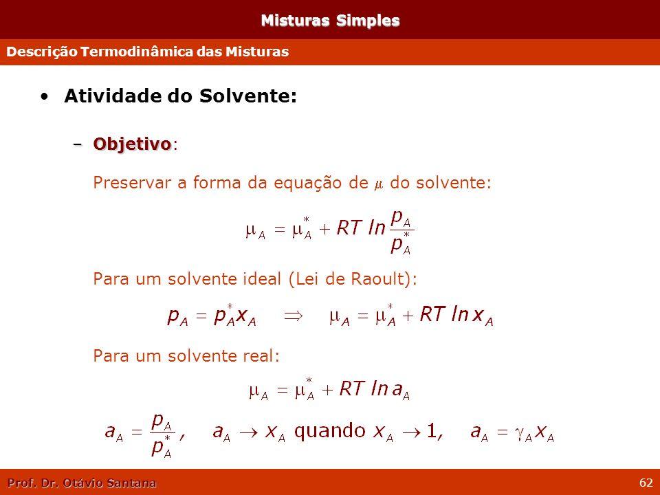 Prof. Dr. Otávio Santana 62 Misturas Simples Atividade do Solvente: –Objetivo –Objetivo: Preservar a forma da equação de do solvente: Para um solvente
