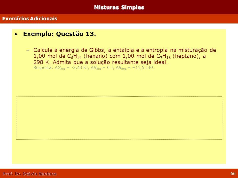 Prof. Dr. Otávio Santana 66 Misturas Simples Exemplo: Questão 13. –Calcule a energia de Gibbs, a entalpia e a entropia na misturação de 1,00 mol de C