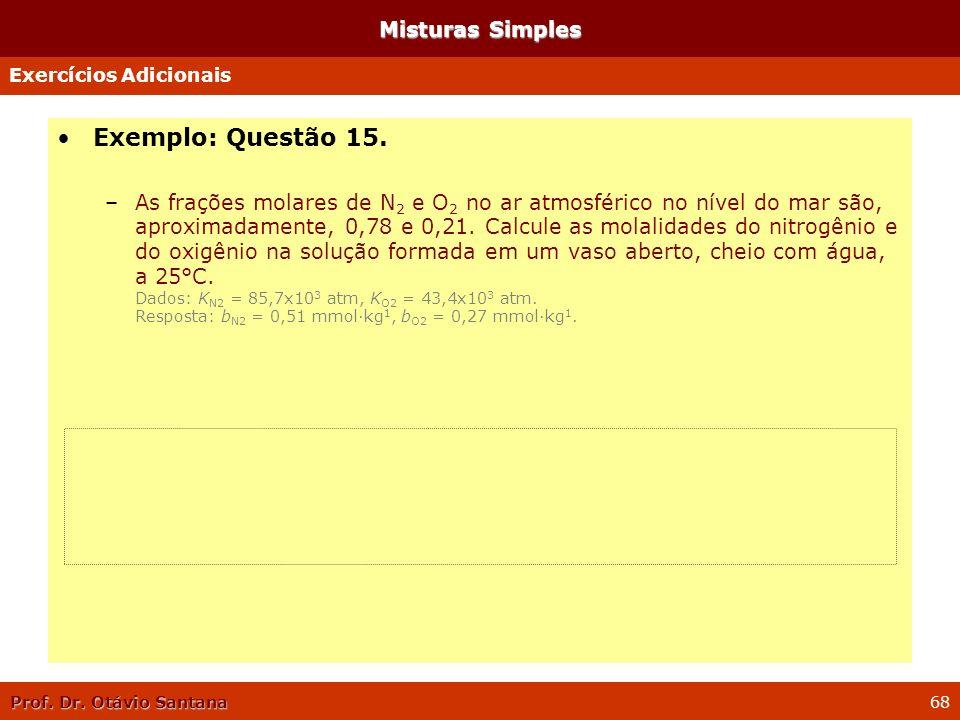 Prof. Dr. Otávio Santana 68 Misturas Simples Exemplo: Questão 15. –As frações molares de N 2 e O 2 no ar atmosférico no nível do mar são, aproximadame