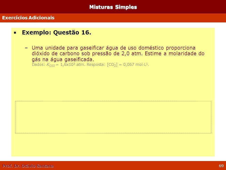 Prof. Dr. Otávio Santana 69 Misturas Simples Exemplo: Questão 16. –Uma unidade para gaseificar água de uso doméstico proporciona dióxido de carbono so