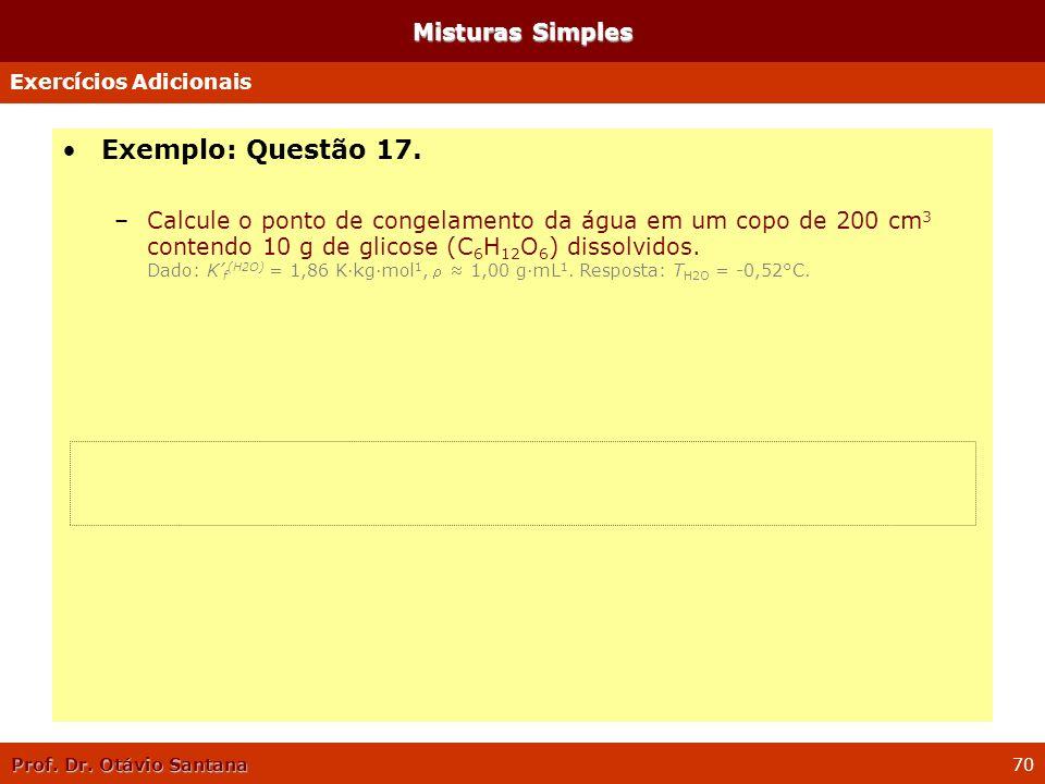 Prof. Dr. Otávio Santana 70 Misturas Simples Exemplo: Questão 17. –Calcule o ponto de congelamento da água em um copo de 200 cm 3 contendo 10 g de gli