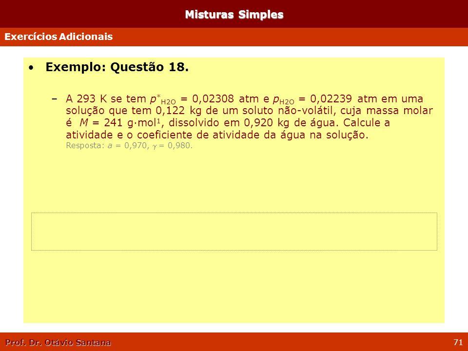 Prof. Dr. Otávio Santana 71 Misturas Simples Exemplo: Questão 18. –A 293 K se tem p * H2O = 0,02308 atm e p H2O = 0,02239 atm em uma solução que tem 0