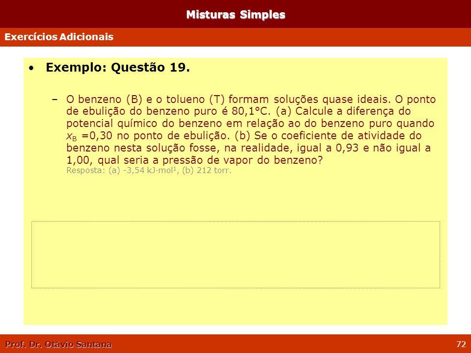 Prof. Dr. Otávio Santana 72 Misturas Simples Exemplo: Questão 19. –O benzeno (B) e o tolueno (T) formam soluções quase ideais. O ponto de ebulição do