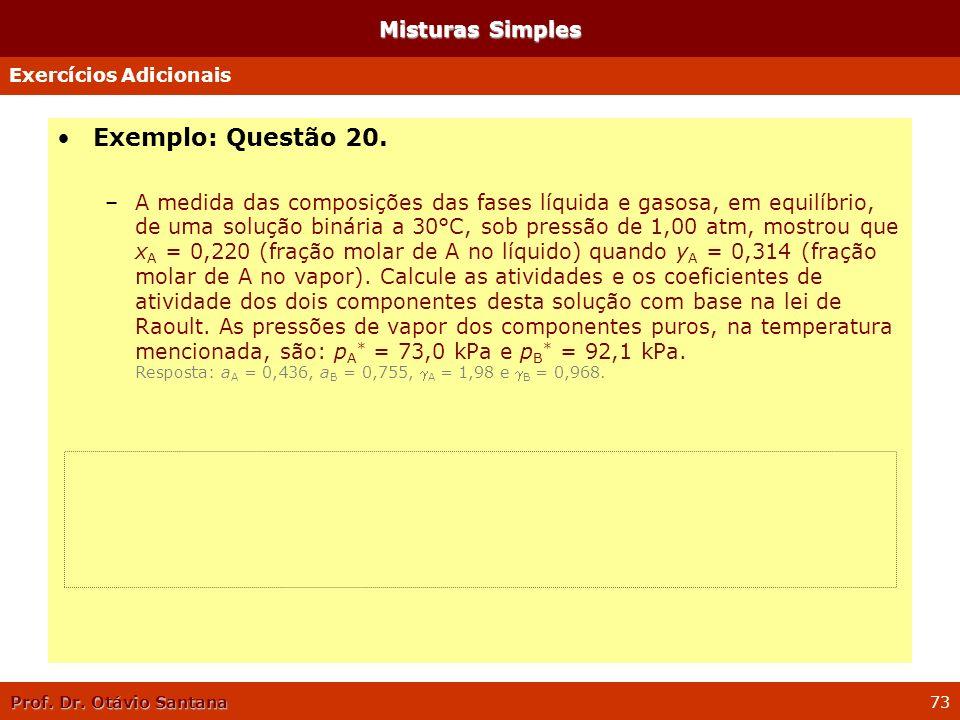Prof. Dr. Otávio Santana 73 Misturas Simples Exemplo: Questão 20. –A medida das composições das fases líquida e gasosa, em equilíbrio, de uma solução