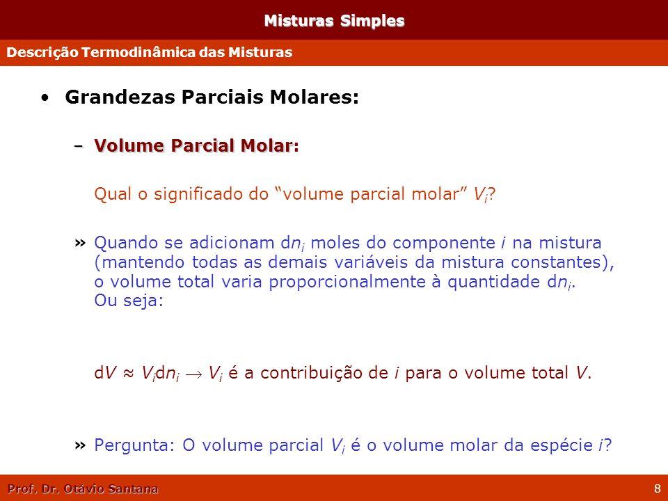 Prof. Dr. Otávio Santana 8 Misturas Simples Grandezas Parciais Molares: –Volume Parcial Molar –Volume Parcial Molar: Qual o significado do volume parc