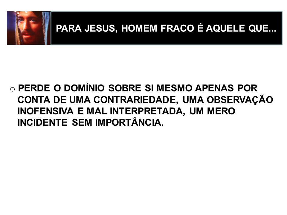 PARA JESUS, HOMEM FORTE É AQUELE QUE... o TEM UMA POSTURA DE PROFUNDO RESPEITO AO OUTRO o TEM CONTROLE SOBRE OS PRÓPRIOS PENSAMENTOS E IMPULSOS o CONS