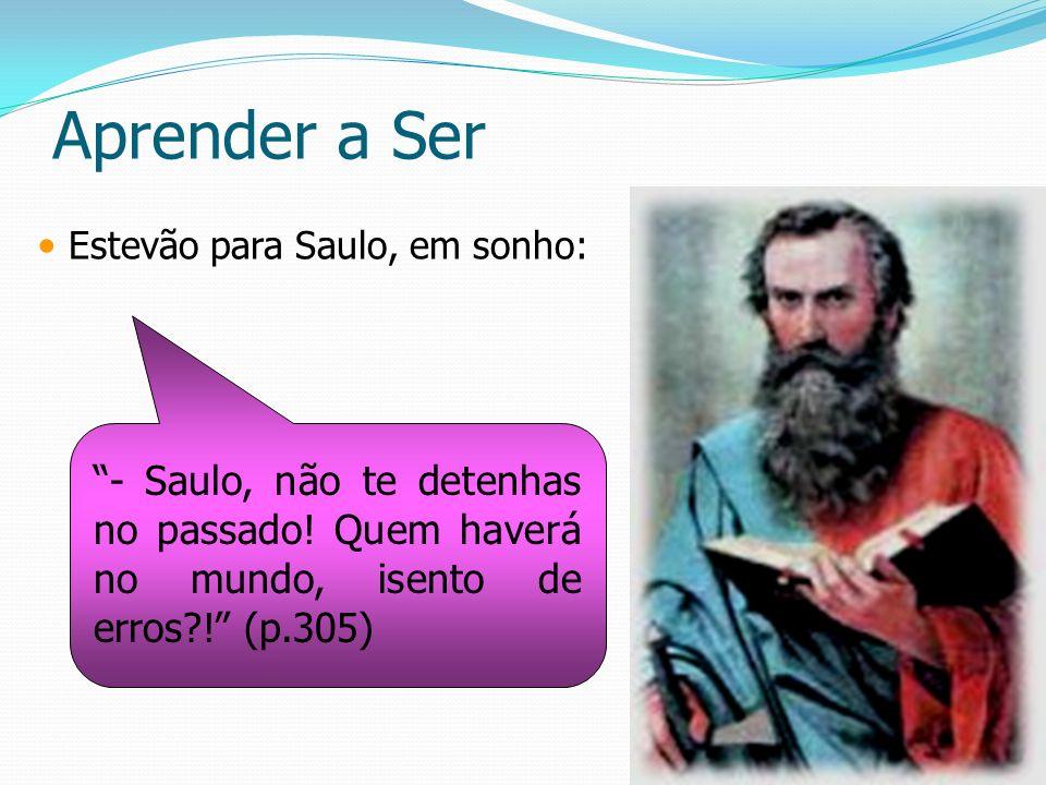 Aprender a Ser Estevão para Saulo, em sonho: - Saulo, não te detenhas no passado! Quem haverá no mundo, isento de erros?! (p.305)
