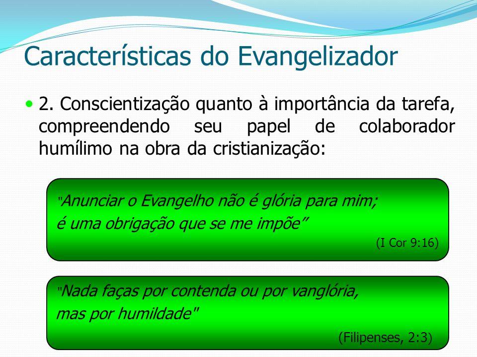 Características do Evangelizador 2. Conscientização quanto à importância da tarefa, compreendendo seu papel de colaborador humílimo na obra da cristia
