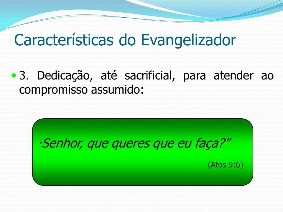 Características do Evangelizador 3. Dedicação, até sacrificial, para atender ao compromisso assumido: Senhor, que queres que eu faça? (Atos 9:6)