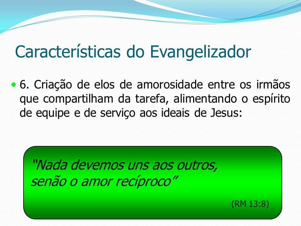Características do Evangelizador 6. Criação de elos de amorosidade entre os irmãos que compartilham da tarefa, alimentando o espírito de equipe e de s
