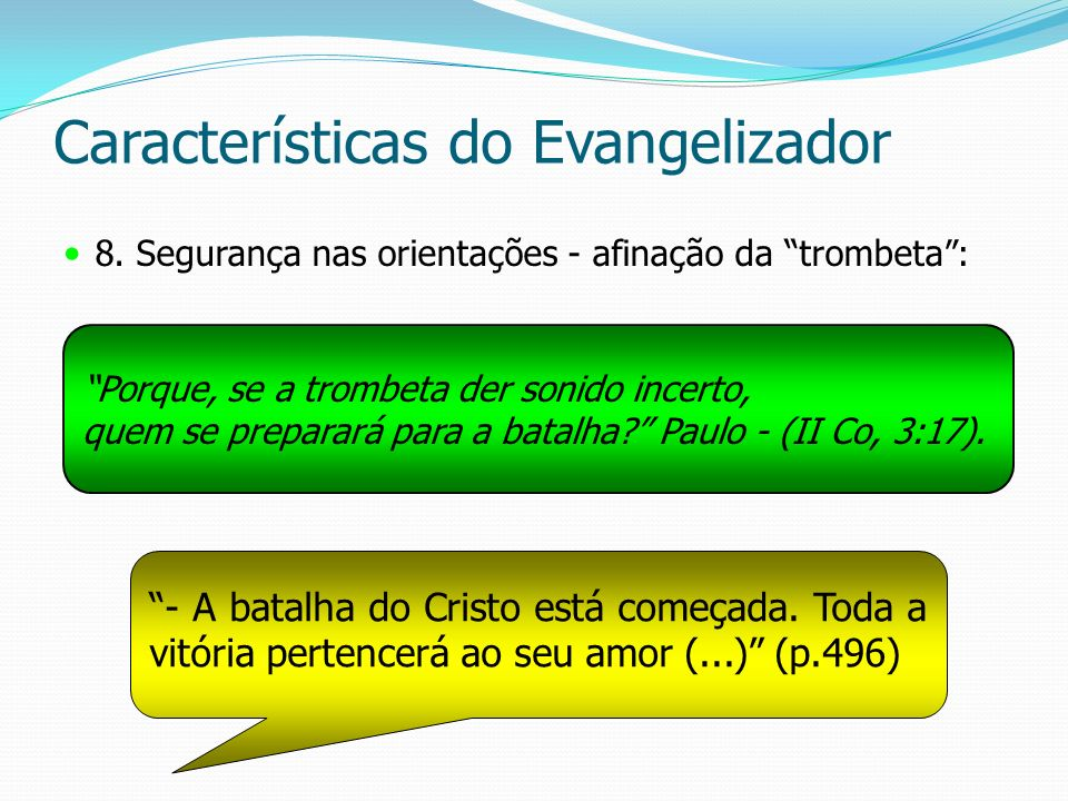 Características do Evangelizador 8. Segurança nas orientações - afinação da trombeta : Porque, se a trombeta der sonido incerto, quem se preparará par