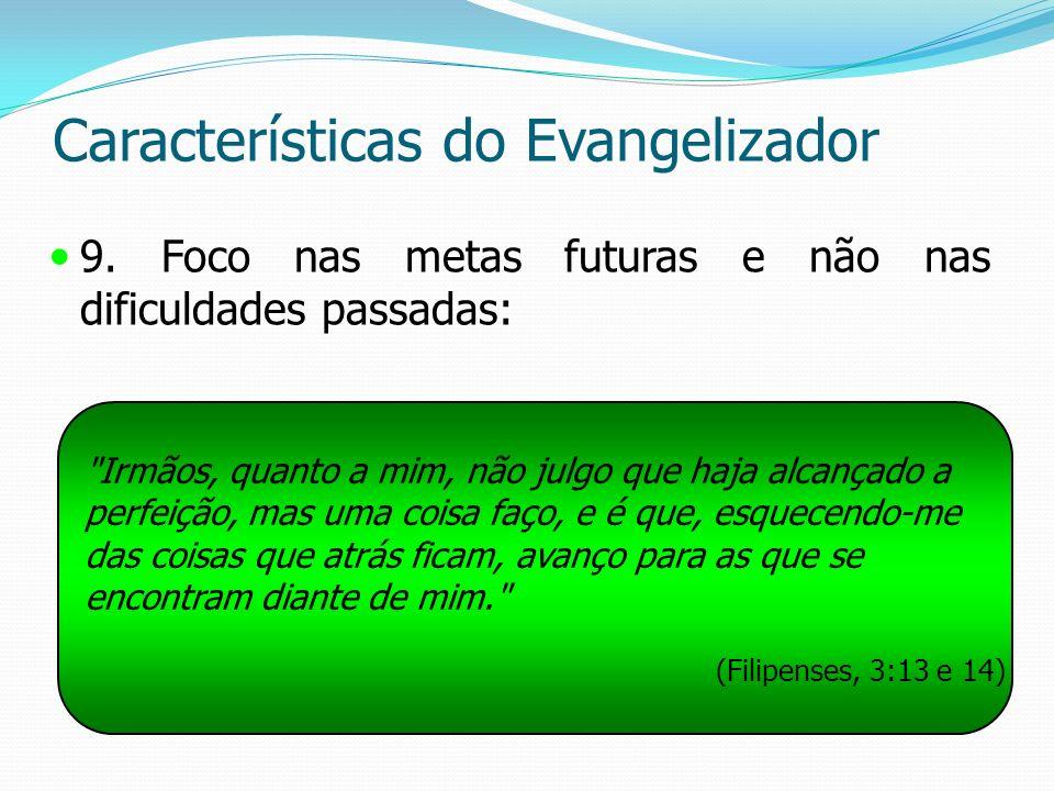 Características do Evangelizador 9. Foco nas metas futuras e não nas dificuldades passadas:
