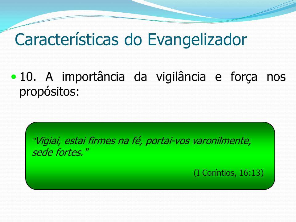 Características do Evangelizador 10. A importância da vigilância e força nos propósitos: Vigiai, estai firmes na fé, portai-vos varonilmente, sede for