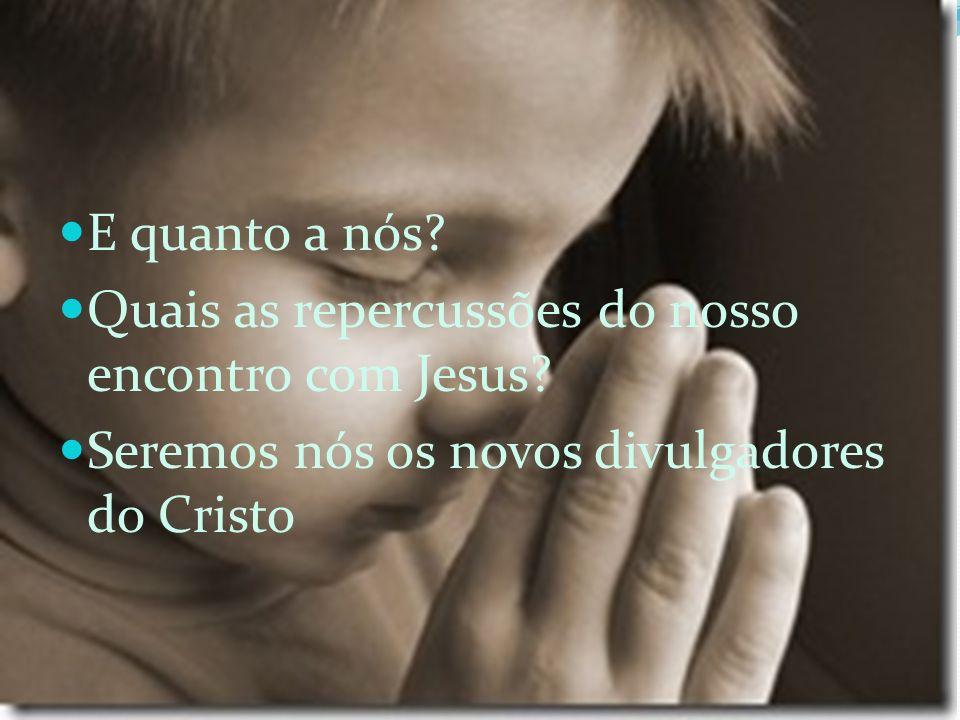 E quanto a nós? Quais as repercussões do nosso encontro com Jesus? Seremos nós os novos divulgadores do Cristo