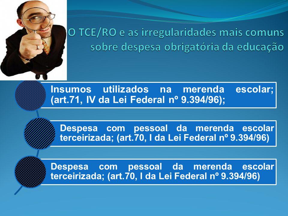 Insumos utilizados na merenda escolar; (art.71, IV da Lei Federal nº 9.394/96); Despesa com pessoal da merenda escolar terceirizada; (art.70, I da Lei