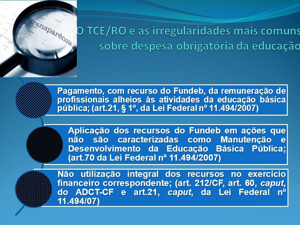 Pagamento, com recurso do Fundeb, da remuneração de profissionais alheios às atividades da educação básica pública; (art.21, § 1º, da Lei Federal nº 1
